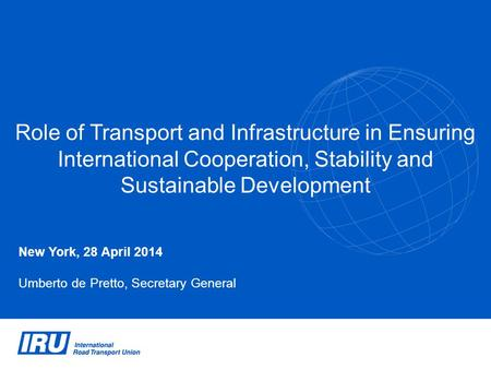 Role of Transport and Infrastructure in Ensuring International Cooperation, Stability and Sustainable Development New York, 28 April 2014 Umberto de Pretto,