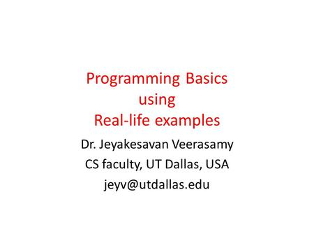 Programming Basics using Real-life examples Dr. Jeyakesavan Veerasamy CS faculty, UT Dallas, USA