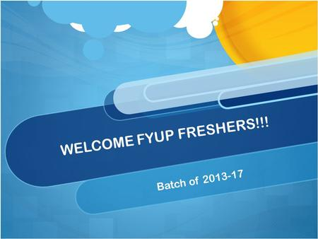 WELCOME FYUP FRESHERS!!! Batch of 2013-17.
