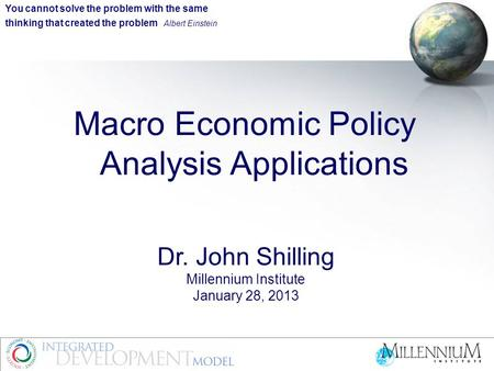 Macro Economic Policy Analysis Applications Dr. John Shilling Millennium Institute January 28, 2013 You cannot solve the problem with the same thinking.