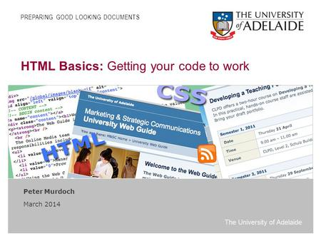 The University of Adelaide HTML Basics: Getting your code to work Peter Murdoch March 2014 PREPARING GOOD LOOKING DOCUMENTS.