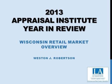 2013 APPRAISAL INSTITUTE YEAR IN REVIEW WISCONSIN RETAIL MARKET OVERVIEW WESTON J. ROBERTSON.