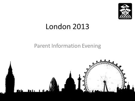 London 2013 Parent Information Evening. You childs safety is our primary concern -Risk Assessments -Code of conduct -Trip Information -Medical Information.