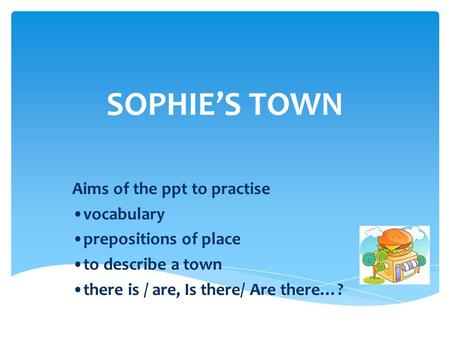 SOPHIE'S TOWN Aims of the ppt to practise •vocabulary