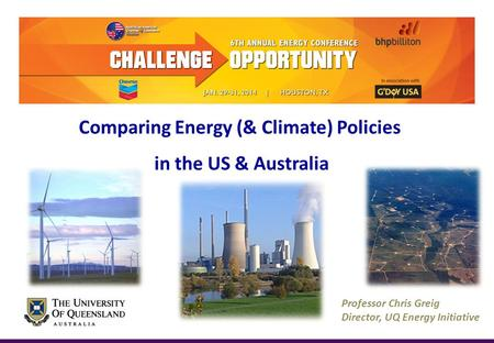 Professor Chris Greig Director, UQ Energy Initiative Comparing Energy (& Climate) Policies in the US & Australia.