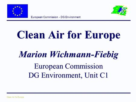 European Commission - DG Environment Clean Air for Europe Marion Wichmann-Fiebig European Commission DG Environment, Unit C1.