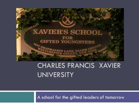 CHARLES FRANCIS XAVIER UNIVERSITY A school for the gifted leaders of tomorrow.