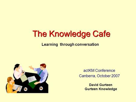 The Knowledge Cafe David Gurteen Gurteen Knowledge Learning through conversation actKM Conference Canberra, October 2007.