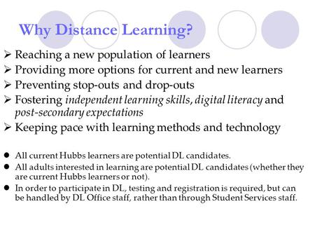 Why Distance Learning? Reaching a new population of learners Providing more options for current and new learners Preventing stop-outs and drop-outs Fostering.