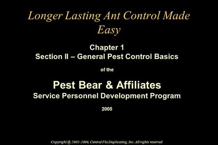 Longer Lasting Ant Control Made Easy Chapter 1 Section II – General Pest Control Basics of the Pest Bear & Affiliates Service Personnel Development Program.