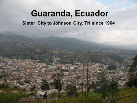 Guaranda, Ecuador Sister City to Johnson City, TN since 1964.