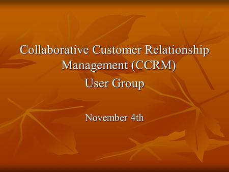 Collaborative Customer Relationship Management (CCRM) User Group November 4th.