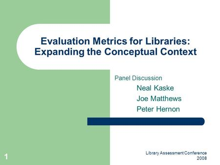 Library Assessment Conference 2008 1 Evaluation Metrics for Libraries: Expanding the Conceptual Context Panel Discussion Neal Kaske Joe Matthews Peter.