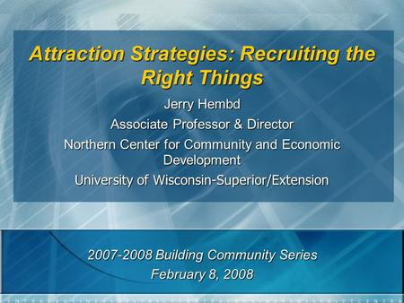 Attraction Strategies: Recruiting the Right Things Jerry Hembd Associate Professor & Director Northern Center for Community and Economic Development University.