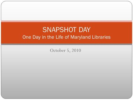 October 5, 2010 SNAPSHOT DAY One Day in the Life of Maryland Libraries.