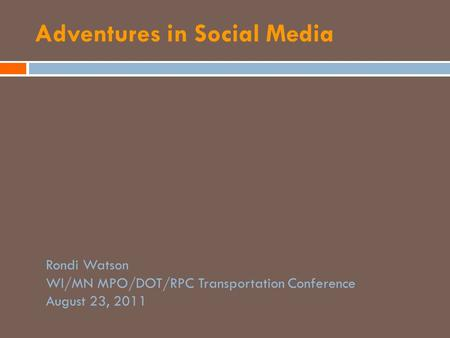 Adventures in Social Media Rondi Watson WI/MN MPO/DOT/RPC Transportation Conference August 23, 2011.