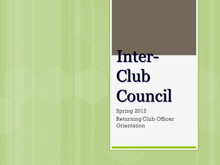 Inter- Club Council Spring 2012 Returning Club Officer Orientation.