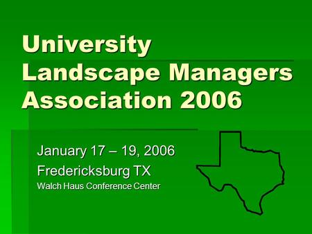 University Landscape Managers Association 2006 January 17 – 19, 2006 Fredericksburg TX Walch Haus Conference Center.