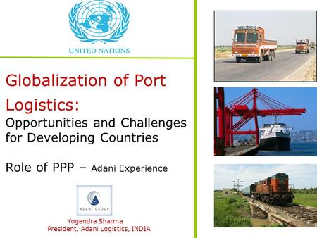 Globalization of Port Logistics: Opportunities and Challenges for Developing Countries Role of PPP – Adani Experience Yogendra Sharma President, Adani.