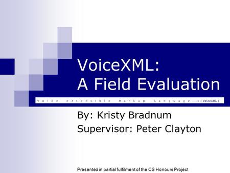 VoiceXML: A Field Evaluation By: Kristy Bradnum Supervisor: Peter Clayton Presented in partial fulfilment of the CS Honours Project.