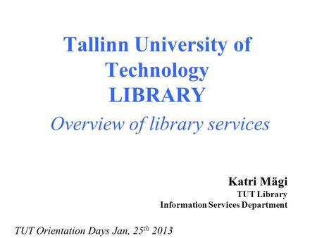 Tallinn University of Technology LIBRARY Overview of library services Katri Mägi TUT Library Information Services Department TUT Orientation Days Jan,