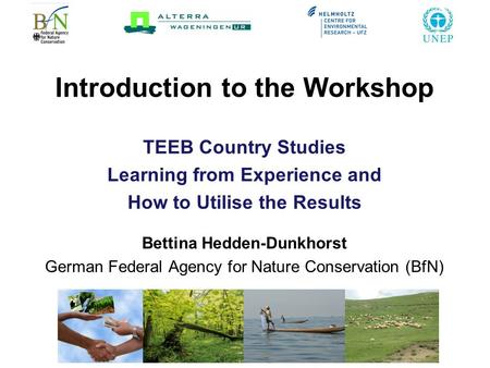 Introduction to the Workshop TEEB Country Studies Learning from Experience and How to Utilise the Results Bettina Hedden-Dunkhorst German Federal Agency.