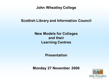 John Wheatley College Scottish Library and Information Council New Models for Colleges and their Learning Centres Presentation Monday 27 November 2006.