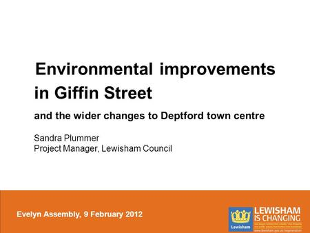 Environmental improvements in Giffin Street and the wider changes to Deptford town centre Sandra Plummer Project Manager, Lewisham Council Evelyn Assembly,