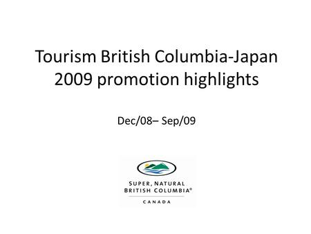 Tourism British Columbia-Japan 2009 promotion highlights Dec/08– Sep/09.