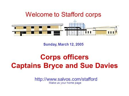 Sunday, March 12, 2005 Corps officers Captains Bryce and Sue Davies Welcome to Stafford corps Make us your home page.