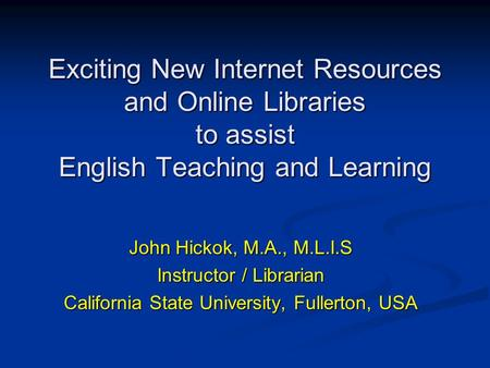 Exciting New Internet Resources and Online Libraries to assist English Teaching and Learning John Hickok, M.A., M.L.I.S Instructor / Librarian California.