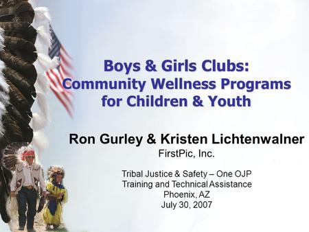 Boys & Girls Clubs: Community Wellness Programs for Children & Youth Ron Gurley & Kristen Lichtenwalner FirstPic, Inc. Tribal Justice & Safety – One OJP.