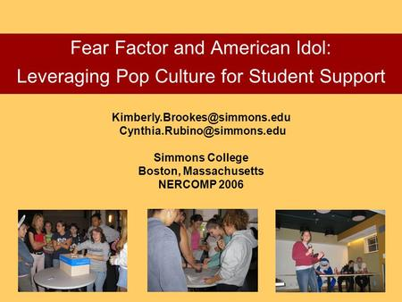 Fear Factor and American Idol: Leveraging Pop Culture for Student Support  Simmons College Boston,