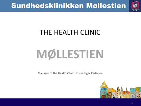 Sundhedsklinikken Møllestien THE HEALTH CLINIC MØLLESTIEN Manager of the Health Clinic: Nurse Inger Pedersen 1.