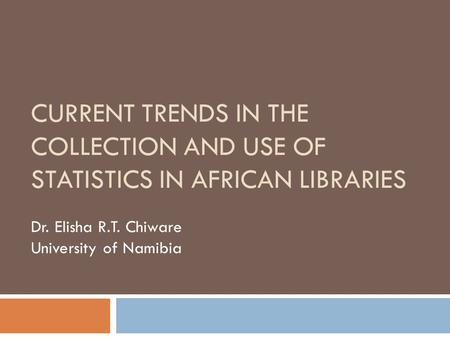 CURRENT TRENDS IN THE COLLECTION AND USE OF STATISTICS IN AFRICAN LIBRARIES Dr. Elisha R.T. Chiware University of Namibia.