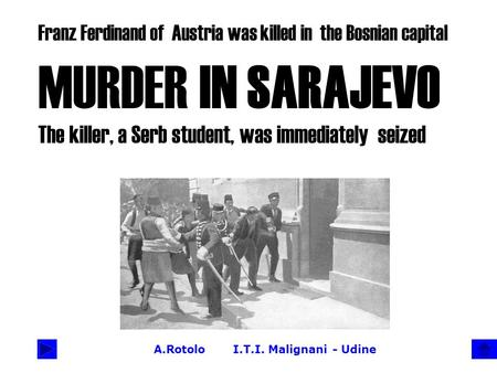 A.Rotolo I.T.I. Malignani - Udine Franz Ferdinand of Austria was killed in the Bosnian capital MURDER IN SARAJEVO The killer, a Serb student, was immediately.