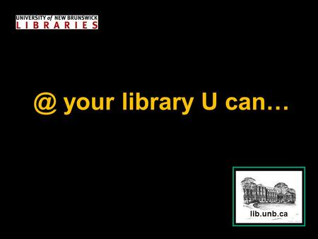 your library U can…. lib.unb.ca n...Find Information 1.5+ million books –Thousands of new print books added every year –400,000+ e-books.