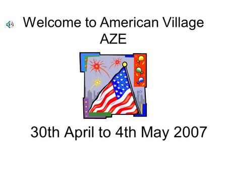 Welcome to American Village AZE 30th April to 4th May 2007.