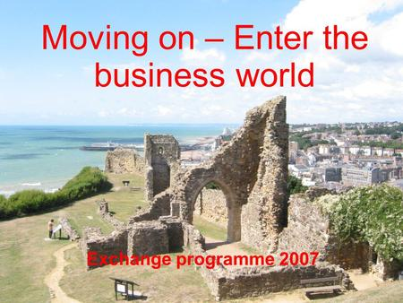 Moving on – Enter the business world Exchange programme 2007.
