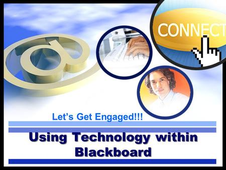 Lets Get Engaged!!! Using Technology within Blackboard.