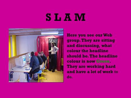 S L A M Here you see our Web group. They are sitting and discussing, what colour the headline should be. The headline colour is now Green. They are working.
