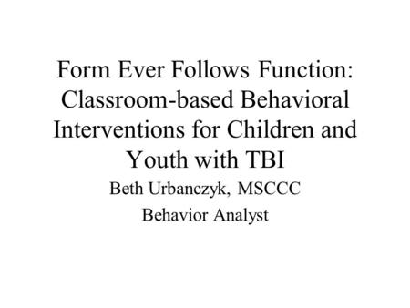 Form Ever Follows Function: Classroom-based Behavioral Interventions for Children and Youth with TBI Beth Urbanczyk, MSCCC Behavior Analyst.