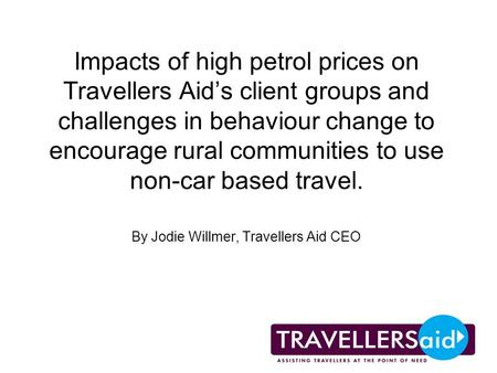 Impacts of high petrol prices on Travellers Aids client groups and challenges in behaviour change to encourage rural communities to use non-car based travel.