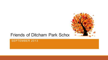 Friends of Ditcham Park School SEPTEMBER 2013. The Friends of Ditcham Park - Who are we? All parents of the School are automatically members of The Friends.