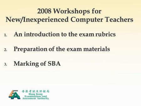 2008 Workshops for New/Inexperienced Computer Teachers 1. An introduction to the exam rubrics 2. Preparation of the exam materials 3. Marking of SBA.
