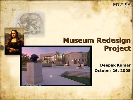 Museum Redesign Project Deepak Kumar October 26, 2005 Deepak Kumar October 26, 2005 ED229A.