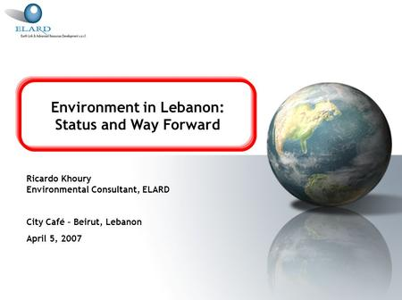 Environment in Lebanon: Status and Way Forward Ricardo Khoury Environmental Consultant, ELARD City Café – Beirut, Lebanon April 5, 2007.