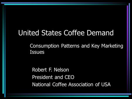 United States Coffee Demand Consumption Patterns and Key Marketing Issues Robert F. Nelson President and CEO National Coffee Association of USA.