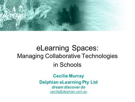 ELearning Spaces: Managing Collaborative Technologies in Schools Cecilie Murray Delphian eLearning Pty Ltd dream discover do