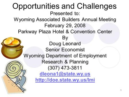 1 Opportunities and Challenges Presented to: Wyoming Associated Builders Annual Meeting February 29, 2008 Parkway Plaza Hotel & Convention Center By Doug.